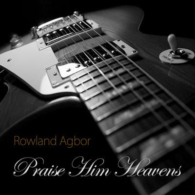 Rowland Agbor – Praise Him Heavens